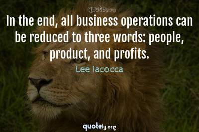 Photo Quote of In the end, all business operations can be reduced to three words: people, product, and profits.