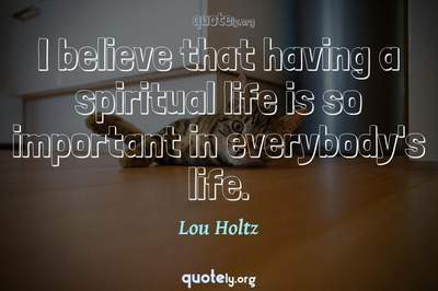 Photo Quote of I believe that having a spiritual life is so important in everybody's life.