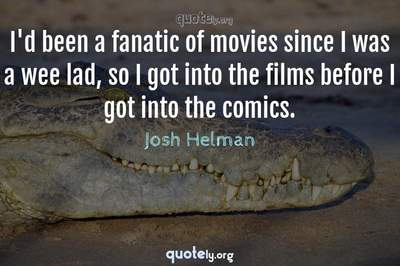 Photo Quote of I'd been a fanatic of movies since I was a wee lad, so I got into the films before I got into the comics.