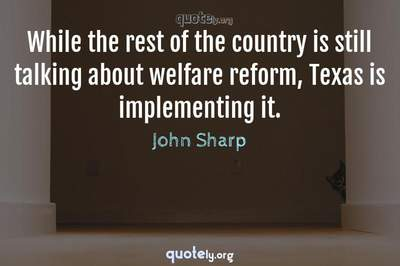Photo Quote of While the rest of the country is still talking about welfare reform, Texas is implementing it.