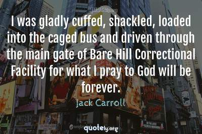 Photo Quote of I was gladly cuffed, shackled, loaded into the caged bus and driven through the main gate of Bare Hill Correctional Facility for what I pray to God will be forever.