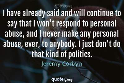 Photo Quote of I have already said and will continue to say that I won't respond to personal abuse, and I never make any personal abuse, ever, to anybody. I just don't do that kind of politics.