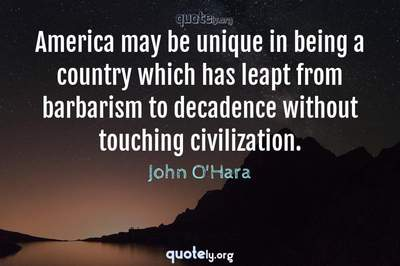 Photo Quote of America may be unique in being a country which has leapt from barbarism to decadence without touching civilization.