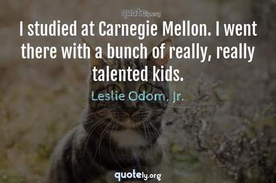 Photo Quote of I studied at Carnegie Mellon. I went there with a bunch of really, really talented kids.