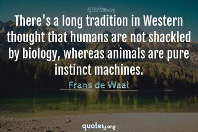 Photo Quote of There's a long tradition in Western thought that humans are not shackled by biology, whereas animals are pure instinct machines.