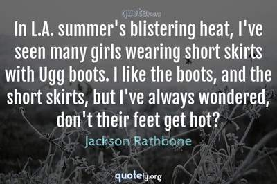 Photo Quote of In L.A. summer's blistering heat, I've seen many girls wearing short skirts with Ugg boots. I like the boots, and the short skirts, but I've always wondered, don't their feet get hot?