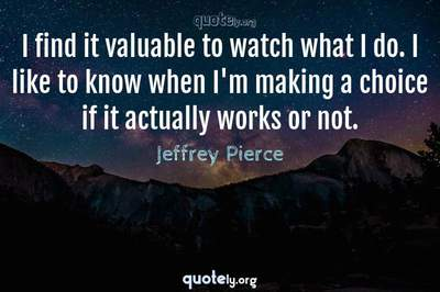 Photo Quote of I find it valuable to watch what I do. I like to know when I'm making a choice if it actually works or not.