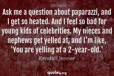 Photo Quote of Ask me a question about paparazzi, and I get so heated. And I feel so bad for young kids of celebrities. My nieces and nephews get yelled at, and I'm like, 'You are yelling at a 2-year-old.'