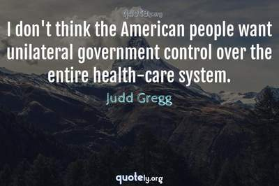 Photo Quote of I don't think the American people want unilateral government control over the entire health-care system.
