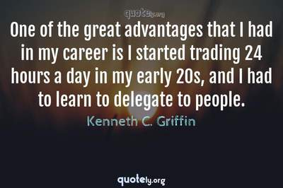 Photo Quote of One of the great advantages that I had in my career is I started trading 24 hours a day in my early 20s, and I had to learn to delegate to people.