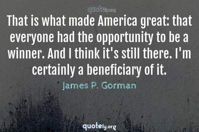 Photo Quote of That is what made America great: that everyone had the opportunity to be a winner. And I think it's still there. I'm certainly a beneficiary of it.