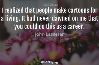 Photo Quote of I realized that people make cartoons for a living. It had never dawned on me that you could do this as a career.