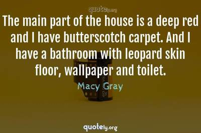 Photo Quote of The main part of the house is a deep red and I have butterscotch carpet. And I have a bathroom with leopard skin floor, wallpaper and toilet.