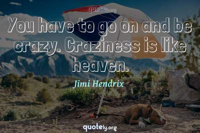 Photo Quote of You have to go on and be crazy. Craziness is like heaven.