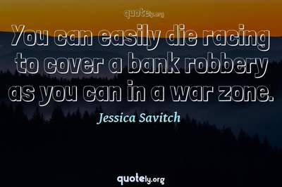 Photo Quote of You can easily die racing to cover a bank robbery as you can in a war zone.