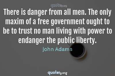 Photo Quote of There is danger from all men. The only maxim of a free government ought to be to trust no man living with power to endanger the public liberty.
