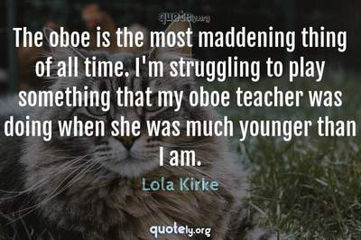 Photo Quote of The oboe is the most maddening thing of all time. I'm struggling to play something that my oboe teacher was doing when she was much younger than I am.