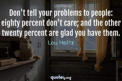 Photo Quote of Don't tell your problems to people: eighty percent don't care; and the other twenty percent are glad you have them.