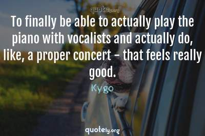 Photo Quote of To finally be able to actually play the piano with vocalists and actually do, like, a proper concert - that feels really good.