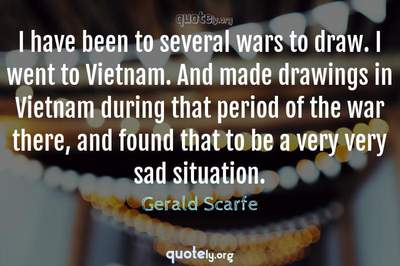 Photo Quote of I have been to several wars to draw. I went to Vietnam. And made drawings in Vietnam during that period of the war there, and found that to be a very very sad situation.