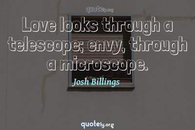 Photo Quote of Love looks through a telescope; envy, through a microscope.