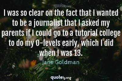 Photo Quote of I was so clear on the fact that I wanted to be a journalist that I asked my parents if I could go to a tutorial college to do my O-levels early, which I did when I was 13.