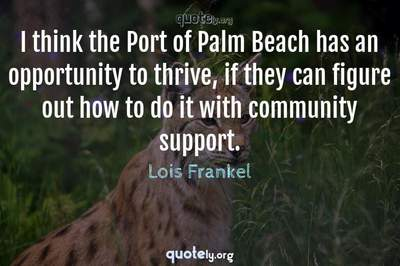 Photo Quote of I think the Port of Palm Beach has an opportunity to thrive, if they can figure out how to do it with community support.
