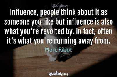 Photo Quote of Influence, people think about it as someone you like but influence is also what you're revolted by. In fact, often it's what you're running away from.