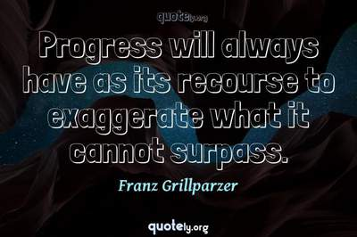 Photo Quote of Progress will always have as its recourse to exaggerate what it cannot surpass.