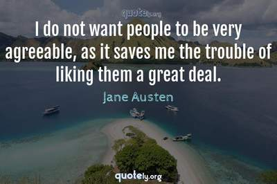 Photo Quote of I do not want people to be very agreeable, as it saves me the trouble of liking them a great deal.