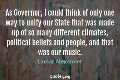 Photo Quote of As Governor, I could think of only one way to unify our State that was made up of so many different climates, political beliefs and people, and that was our music.
