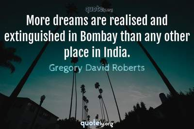 Photo Quote of More dreams are realised and extinguished in Bombay than any other place in India.