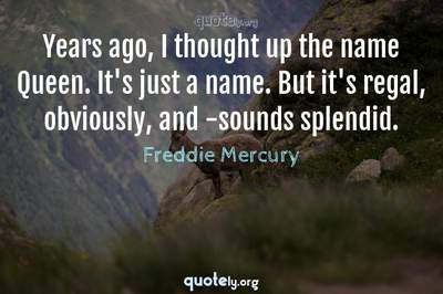 Photo Quote of Years ago, I thought up the name Queen. It's just a name. But it's regal, obviously, and -sounds splendid.