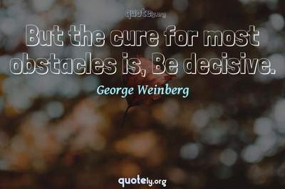 Photo Quote of But the cure for most obstacles is, Be decisive.
