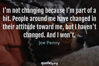 Photo Quote of I'm not changing because I'm part of a hit. People around me have changed in their attitude toward me, but I haven't changed. And I won't.