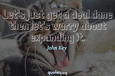Photo Quote of Let's just get a deal done then let's worry about expanding it.