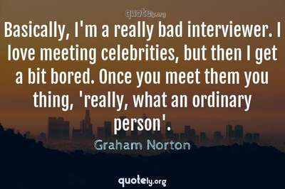 Photo Quote of Basically, I'm a really bad interviewer. I love meeting celebrities, but then I get a bit bored. Once you meet them you thing, 'really, what an ordinary person'.