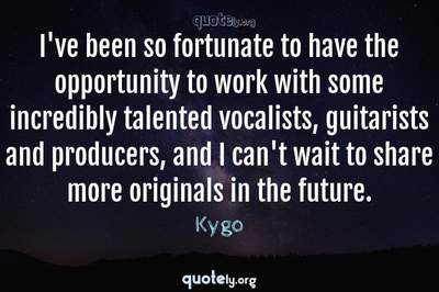 Photo Quote of I've been so fortunate to have the opportunity to work with some incredibly talented vocalists, guitarists and producers, and I can't wait to share more originals in the future.