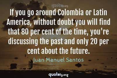 Photo Quote of If you go around Colombia or Latin America, without doubt you will find that 80 per cent of the time, you're discussing the past and only 20 per cent about the future.