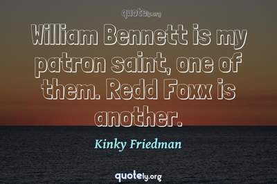 Photo Quote of William Bennett is my patron saint, one of them. Redd Foxx is another.