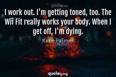 Photo Quote of I work out. I'm getting toned, too. The Wii Fit really works your body. When I get off, I'm dying.