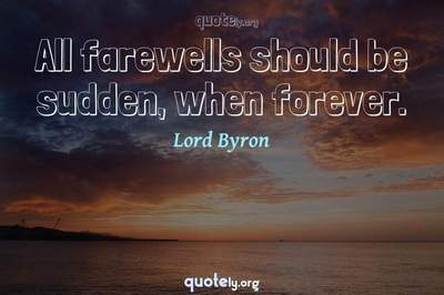 Photo Quote of All farewells should be sudden, when forever.