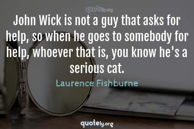 Photo Quote of John Wick is not a guy that asks for help, so when he goes to somebody for help, whoever that is, you know he's a serious cat.