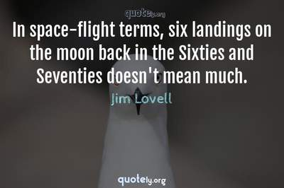 Photo Quote of In space-flight terms, six landings on the moon back in the Sixties and Seventies doesn't mean much.