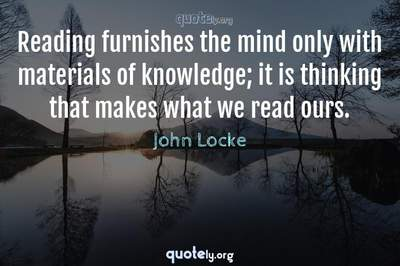 Photo Quote of Reading furnishes the mind only with materials of knowledge; it is thinking that makes what we read ours.