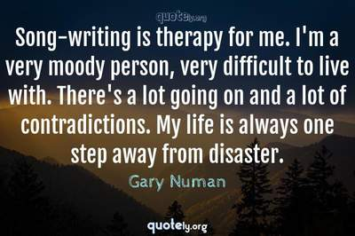 Photo Quote of Song-writing is therapy for me. I'm a very moody person, very difficult to live with. There's a lot going on and a lot of contradictions. My life is always one step away from disaster.