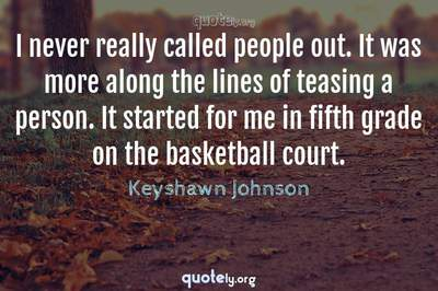 Photo Quote of I never really called people out. It was more along the lines of teasing a person. It started for me in fifth grade on the basketball court.