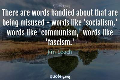 Photo Quote of There are words bandied about that are being misused - words like 'socialism,' words like 'communism,' words like 'fascism.'