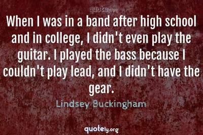 Photo Quote of When I was in a band after high school and in college, I didn't even play the guitar. I played the bass because I couldn't play lead, and I didn't have the gear.