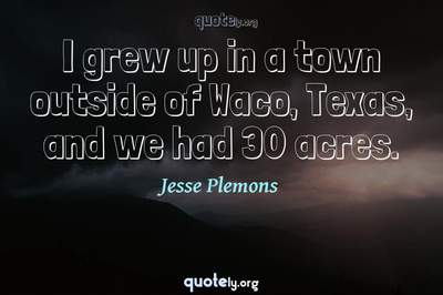 Photo Quote of I grew up in a town outside of Waco, Texas, and we had 30 acres.
